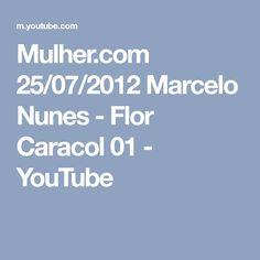 Mulher.com 25/07/2012 Marcelo Nunes - Flor Caracol 01 - YouTube
