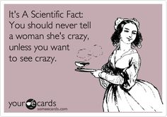 It's A Scientific Fact: You should never tell a woman she's crazy, unless you want to see crazy.