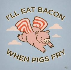 I'll Eat Bacon When Pigs Fry