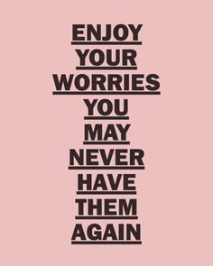 Enjoy your worries you may never have them again.