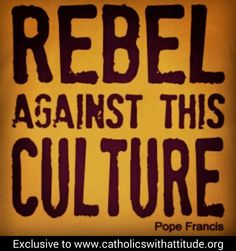 """""""REBEL AGAINST THIS CULTURE.""""- Pope Francis. (I will fight against this culture with all that is in me, for my sake, for the sake of my children and for generations to come)."""
