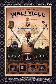 'The Road to Wellville' (1994) American comedy-drama film adaptation of T. Coraghessan Boyle's novel of the same name, which tells the story of  doctor and clean-living advocate John Harvey Kellogg and his unusual methods as employed at the Battle Creek Sanitarium at the start of the 20th Century. It was written and directed by Alan Parker. With Anthony Hopkins, Matthew Broderick, Bridget Fonda, John Cusack, Dana Carvey.