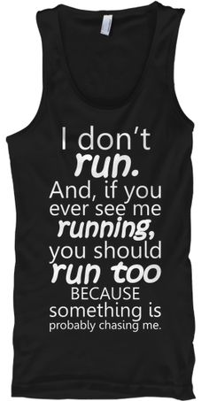 I DON'T run..... | Teespring No I don't! And if I AM running, I'll have a really good reason to! You'd better start running with me!! LOL!! Cute!
