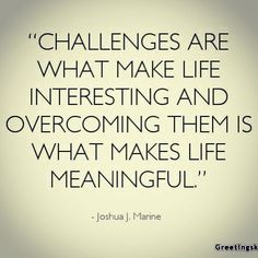 #Challenges are what make life interesting and overcoming them is what makes life #meaningful. - Joshua J. Marine