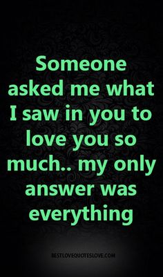 Someone asked me what I saw in you to love you so much. my only answer was ever. Someone asked me Bae Quotes, Crush Quotes, Quotes For Him, Best Love Quotes, Romantic Love Quotes, Favorite Quotes, Love You So Much, Love Of My Life, My Love