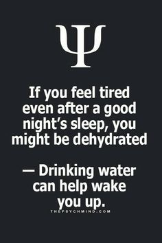 If you feel tired even after a good night's sleep, you might be dehydrated- drinking water can help wake you up.
