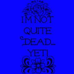 I'm Not Quite Dead Yet