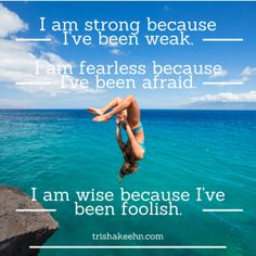 I am strong because I've been weak. I am fearless because I've been afraid. I am wise because I've been foolish. unknown http://trishakeehn.com/i-am-strong-because-ive-been-weak/
