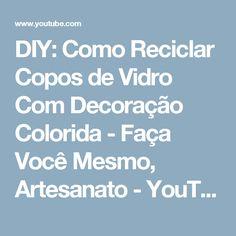 DIY: Como Reciclar Copos de Vidro Com Decoração Colorida - Faça Você Mesmo, Artesanato - YouTube
