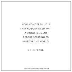 ''How wonderful it is that nobody need wait a single moment before starting to improve the world.'' - Anne Frank #Quotes