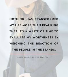 """Nothing has transformed my life more than realizing that it's a waste of time to evaluate my worthiness by weighing the reaction of the people in the stands."" - Brene Brown."