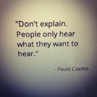 Don't explain. People only hear what they want to hear. Riiiight.. I'm holding onto this one!