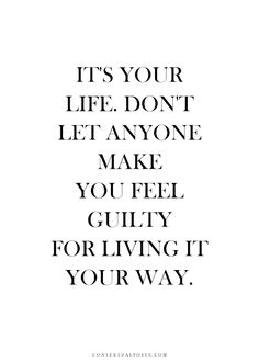 It's your life don't let anyone make you feel guilty for living it your way...