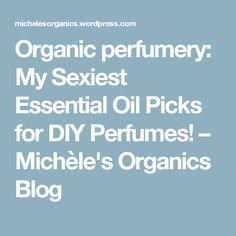 Organic perfumery: My Sexiest Essential Oil Picks for DIY Perfumes! – Michèle's Organics Blog