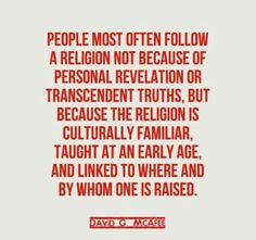 Atheism, Religion, God is Imaginary. People most often follow a religion not because of personal revelation or transcendent truths, but because the religion is culturally familiar, taught at an early age, and linked to where and by whom one is raised.