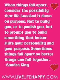 """When things fall apart, consider the possibility that life knocked it down on purpose. Not to bully you, or to punish you, but to prompt you to build something that better suits your personality and your purpose. Sometimes things fall apart so better things can fall together."" -Sandra King"