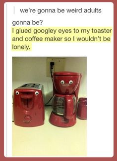 "Meems, you should do this. With tape, maybe so it isn't permanent. But it would still be hilarious when your roomies come in.... ""why are there eyes on the toaster...?"""