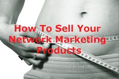 How To Sell Your Network Marketing Products