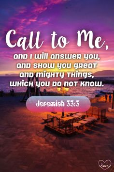Call to M,. and I will answer you, and mighty things which you do not know. Jeremiah 33:3