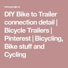 DIY Bike to Trailer connection detail | Bicycle Trailers | Pinterest | Bicycling, Bike stuff and Cycling
