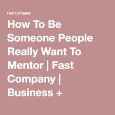 How To Be Someone People Really Want To Mentor | Fast Company | Business + Innovation