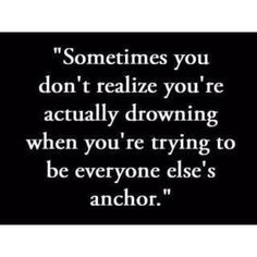 Sometimes you don't realize you're actually drowning, when you're trying to be everyone else's anchor.  #Quote #Sadness #Depression
