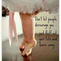 Don't let people discourage you...just fluff out your tutu and dance away
