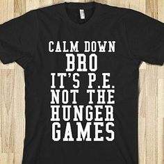 https://tshirtunicorn.com/products/calm-down-bro-its-p-e-not-the-hunger-games