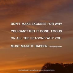 Don't make excuses for why you can't get it done. ..... Anon