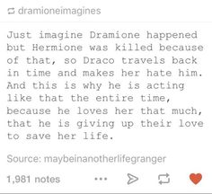 It makes perfect sense cause Hermione had the time turner and he could have used it to go back in time to talk to younger Draco and treat her and everyone else like words and saved her life that's what I call TRUE LOVE ❤️! Harry Potter Ships, Harry Potter Universal, Harry Potter Fandom, Harry Potter Memes, Draco And Hermione, Hermione Granger, Draco Malfoy, Dramione Headcanons, Drarry