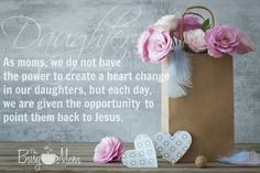 As moms, we do not have the power to make a heart change in our daughters, but each day we are given the opportunity to point them back to Jesus.