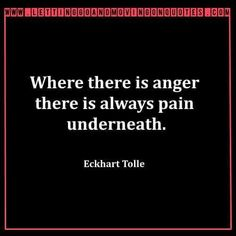 Where there is anger there is always pain underneath