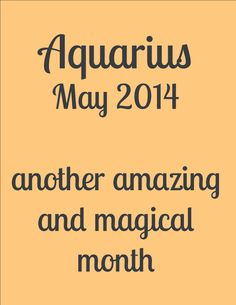 This is yet another amazing and magical month for you Aquarius, especially for your process of deep inner work that is very alive for you now. You are extremely invested this month in home and family concerns, in whatever ways these considerations might manifest...read more at: http://astrograph.com/horoscopes/aquarius/2014/May