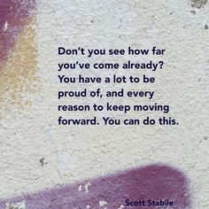 Don't you see how far you've come already?? You have a lot to be proud of, and every reason to keep moving forward. You can do this.