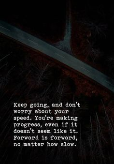 Keep going and don't worry about your speed. You're making progress even if it doesn't seem like it. Forward is forward no matter how slow. - Anon via QuotesPorn on September 21 2018 at Inspirational Quotes For Entrepreneurs, Great Motivational Quotes, Inspirational Poems, Heart Quotes, Life Quotes, Quotable Quotes, Funny Quotes, Qoutes, Keep Going Quotes