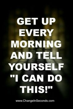 "Get up every morning and tell yourself ""I can do this!"" Why? Because you can."