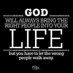 God will always bring the right people into your life but you have to let the wrong people walk away.