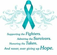 Ovarian Cancer Awareness ~ Supporting the Fighters . Admiring the Survivors . Honoring the Taken . And never , ever giving up Hope .