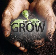 Out of hard things we grow