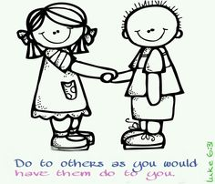 Do to others as you would have them do to you.   -luke 6:31