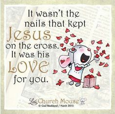 ❤❤❤ It wasn't the nails that kept Jesus on the cross. It was his Love for you. Amen...Little Church Mouse 1 April 2016 ❤❤❤