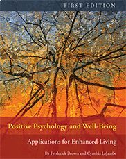 Positive Psychology and Well-Being: Applications for Enhanced Living	(First Edition) By Frederick Brown and Cynthia LaJambe  This text introduces readers to well-being from a positive psychology perspective, one of the original missions of psychology as a science, and encourages adopting proactive approaches to healthy living. It provides guidance for enhancing and maintaining life-long well-being.