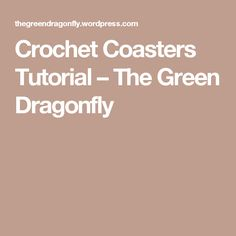 Crochet Coasters Tutorial – The Green Dragonfly