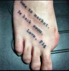 "This might be the best tattoo:: Missing big toe: ""Gone to Market, be back soon. Love, Pig"""