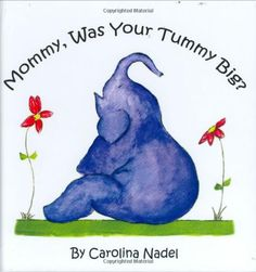"""Mommy, Was Your Tummy Big? by Carolina Nadel A mother elephant explains her use of donor eggs to her child. With charming illustrations and simple words, """"Mommy, was your tummy big?""""can help parents who used in vitro fertilization and donor eggs begin to explain the process to their small children.  The book has been praised by many mental health professionals who work with fertility clinics, and an NYU Child Study Center…"""