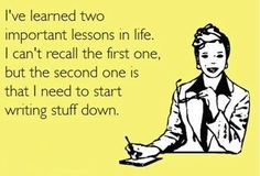 I've learned two important lessons in life, I can't recall the first one, but the second one is that I need to start writing stuff down.