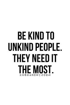 Truth. Time and time again. The people who judge you, ignore you, look down on you...need kindness in their life. Show it to them. ♥