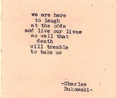 We are here to laugh at the odds and live our lives so well that death will tremble to take us. -Bukowski