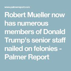 Robert Mueller now has numerous members of Donald Trump's senior staff nailed on felonies - Palmer Report