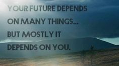 Your future depends on many things... but mostly it depends on you.